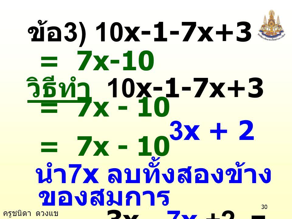 ข้อ3) 10x-1-7x+3 = 7x-10 วิธีทำ 10x-1-7x+3 = 7x - 10. 3x + 2 = 7x - 10. นำ7x ลบทั้งสองข้างของสมการ.