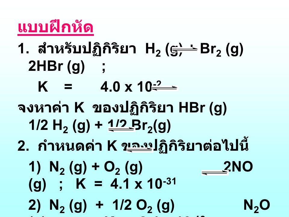 แบบฝึกหัด 1. สำหรับปฏิกิริยา H2 (g) + Br2 (g) 2HBr (g) ;