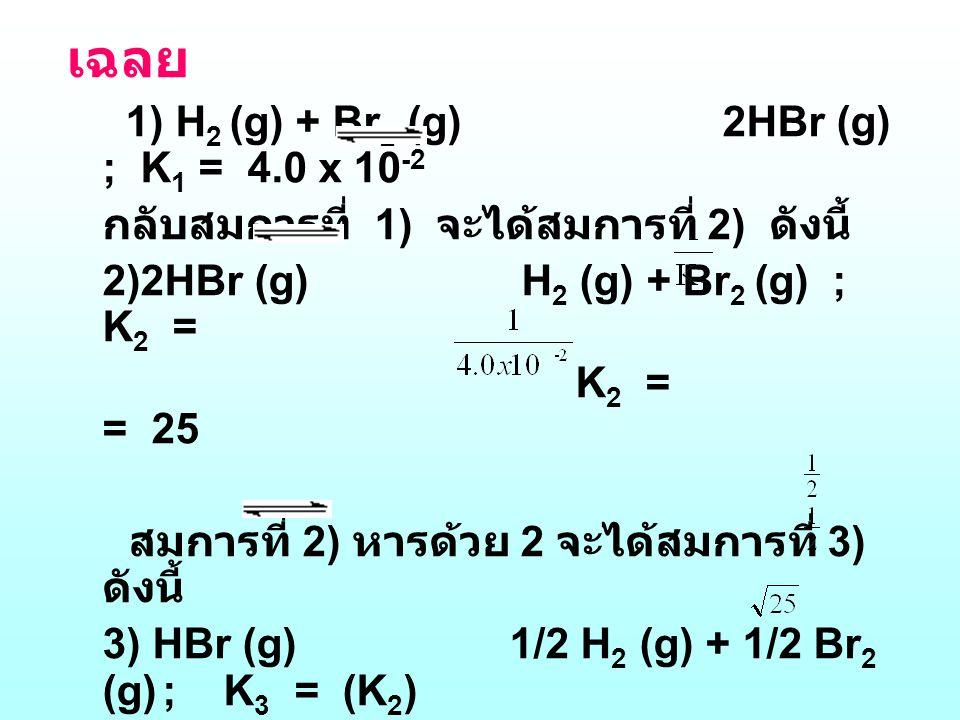 เฉลย 1) H2 (g) + Br2 (g) 2HBr (g) ; K1 = 4.0 x 10-2