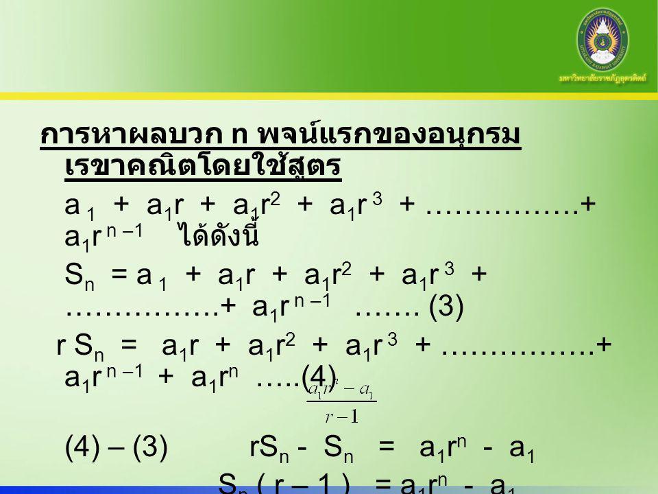 การหาผลบวก n พจน์แรกของอนุกรมเรขาคณิตโดยใช้สูตร a 1 + a1r + a1r2 + a1r 3 + …………….+ a1r n –1 ได้ดังนี้ Sn = a 1 + a1r + a1r2 + a1r 3 + …………….+ a1r n –1 …….