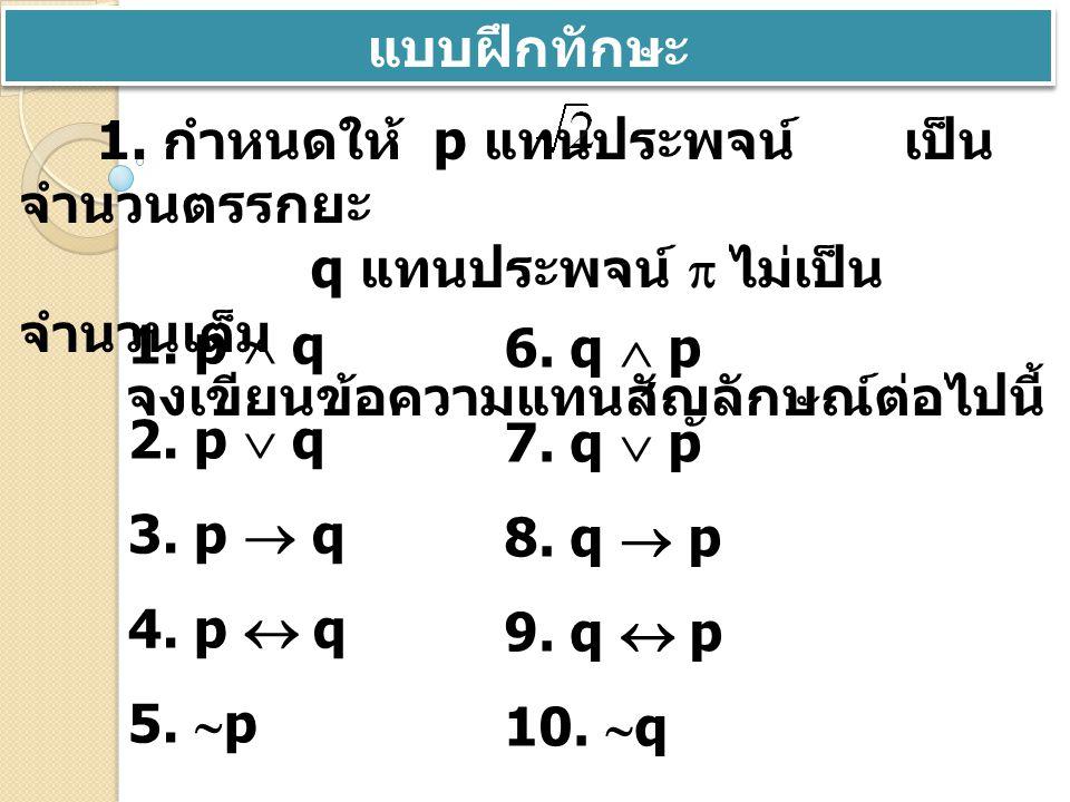 แบบฝึกทักษะ 1. กำหนดให้ p แทนประพจน์ เป็นจำนวนตรรกยะ. q แทนประพจน์  ไม่เป็นจำนวนเต็ม. จงเขียนข้อความแทนสัญลักษณ์ต่อไปนี้