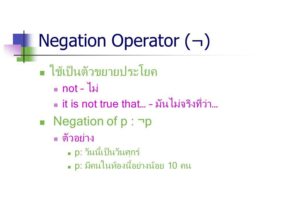 Negation Operator (¬) ใช้เป็นตัวขยายประโยค Negation of p : ¬p