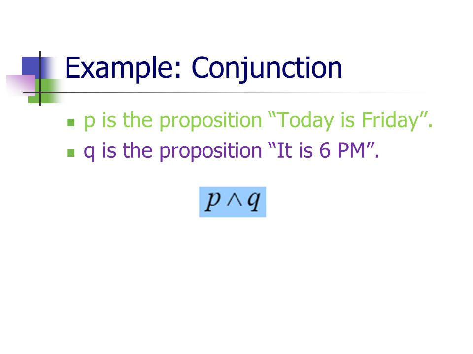 Example: Conjunction p is the proposition Today is Friday .