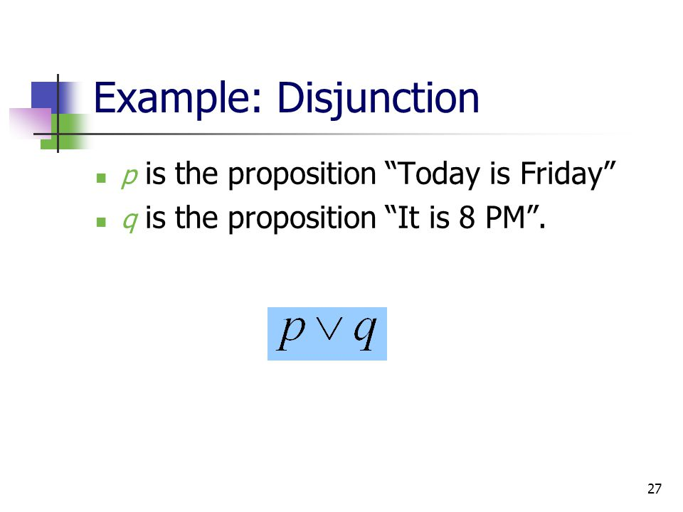 Example: Disjunction p is the proposition Today is Friday
