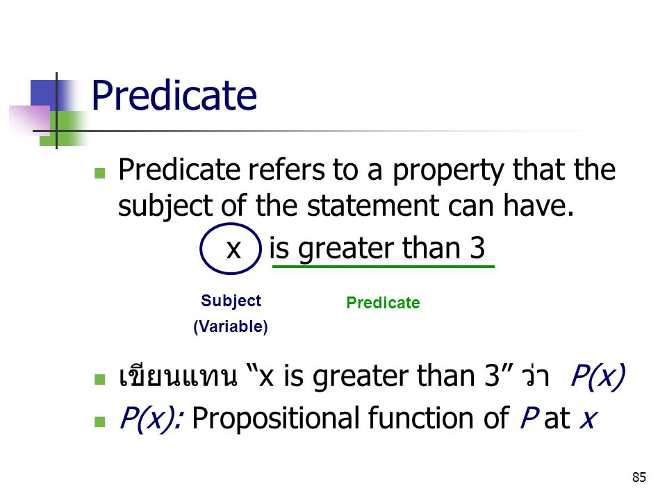 Predicate Predicate refers to a property that the subject of the statement can have. x is greater than 3.