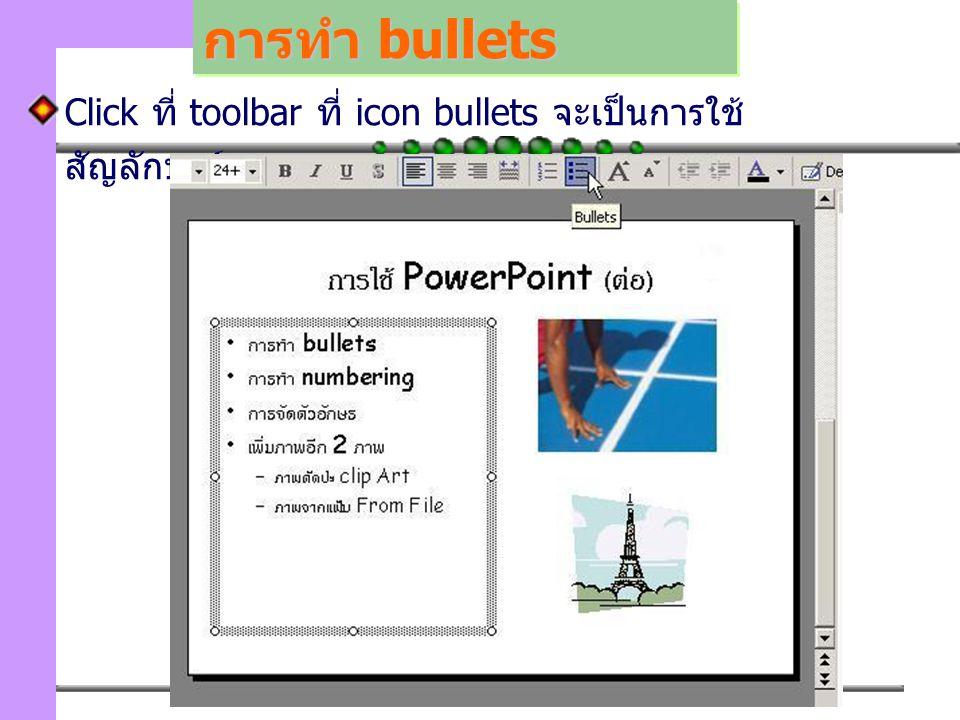 การทำ bullets Click ที่ toolbar ที่ icon bullets จะเป็นการใช้สัญลักษณ์