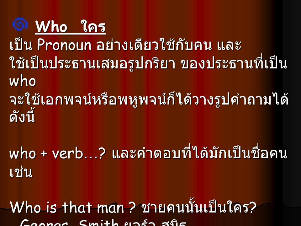 Who ใคร เป็น Pronoun อย่างเดียวใช้กับคน และ. ใช้เป็นประธานเสมอรูปกริยา ของประธานที่เป็น who. จะใช้เอกพจน์หรือพหูพจน์ก็ได้วางรูปคำถามได้ดังนี้