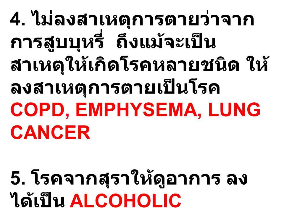 4. ไม่ลงสาเหตุการตายว่าจากการสูบบุหรี่ ถึงแม้จะเป็นสาเหตุให้เกิดโรคหลายชนิด ให้ลงสาเหตุการตายเป็นโรค COPD, EMPHYSEMA, LUNG CANCER