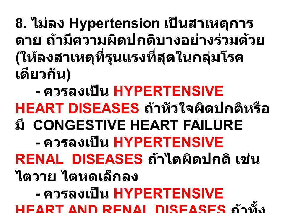 8. ไม่ลง Hypertension เป็นสาเหตุการตาย ถ้ามีความผิดปกติบางอย่างร่วมด้วย (ให้ลงสาเหตุที่รุนแรงที่สุดในกลุ่มโรคเดียวกัน)