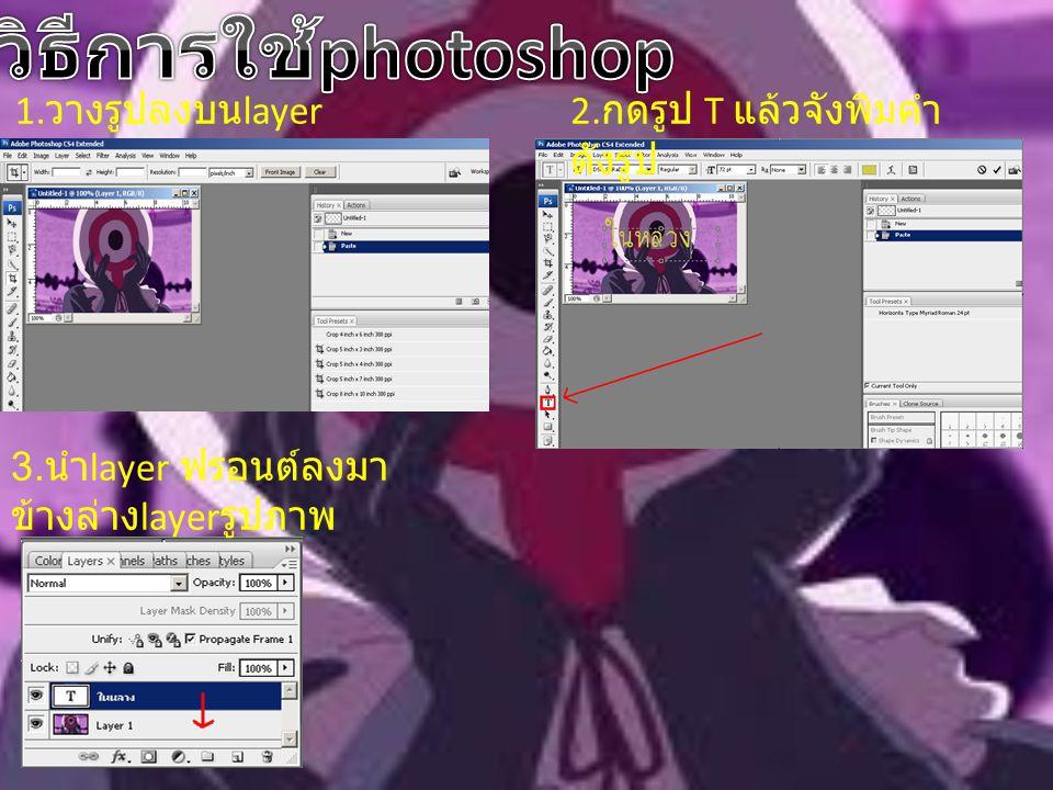 วิธีการใช้photoshop 1.วางรูปลงบนlayer 2.กดรูป T แล้วจังพิมคำ ดังรูป