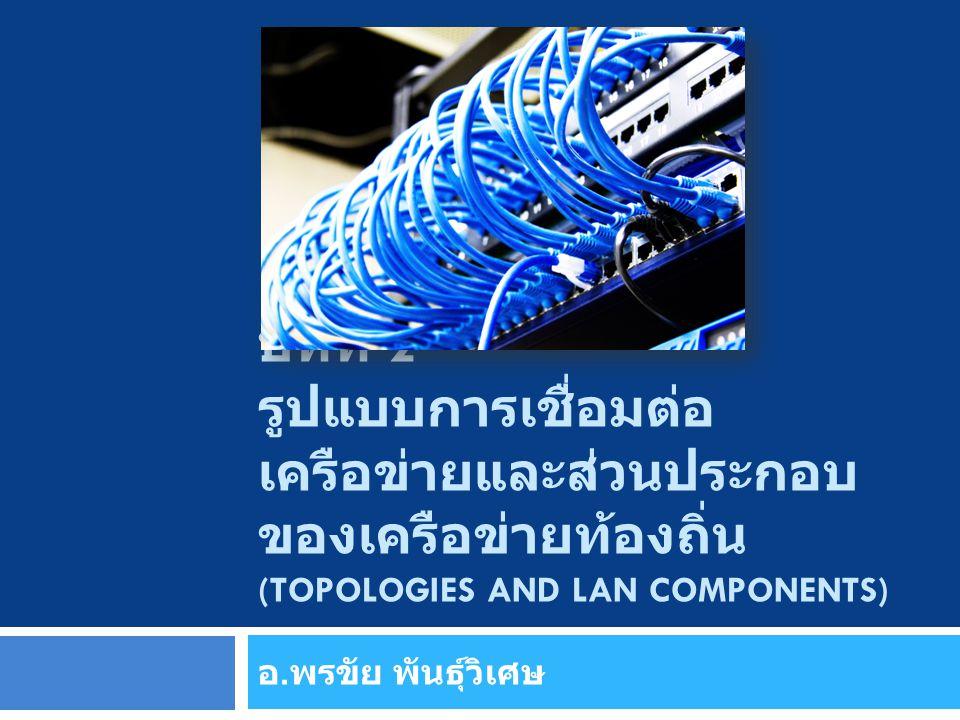 บทที่ 2 รูปแบบการเชื่อมต่อเครือข่ายและส่วนประกอบของเครือข่ายท้องถิ่น (Topologies and LAN Components)