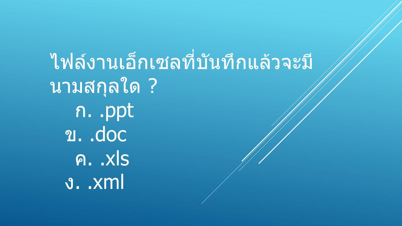 ไฟล์งานเอ็กเซลที่บันทึกแล้วจะมีนามสกุลใด ก. .ppt
