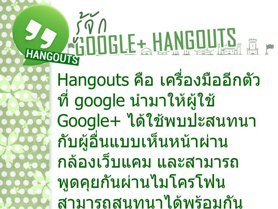 Hangouts คือ เครื่องมืออีกตัว ที่ google นำมาให้ผู้ใช้ Google+ ได้ใช้พบปะสนทนากับผู้อื่นแบบเห็นหน้าผ่านกล้องเว็บแคม และสามารถพูดคุยกันผ่านไมโครโฟน สามารถสนทนาได้พร้อมกันสูงสุดถึง 10 คน