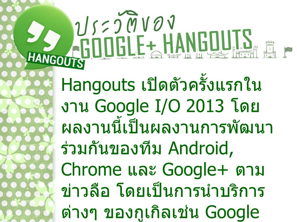 Hangouts เปิดตัวครั้งแรกในงาน Google I/O 2013 โดยผลงานนี้เป็นผลงานการพัฒนาร่วมกันของทีม Android, Chrome และ Google+ ตามข่าวลือ โดยเป็นการนำบริการต่างๆ ของกูเกิลเช่น Google Talk, Google+ Messenger มารวมกัน