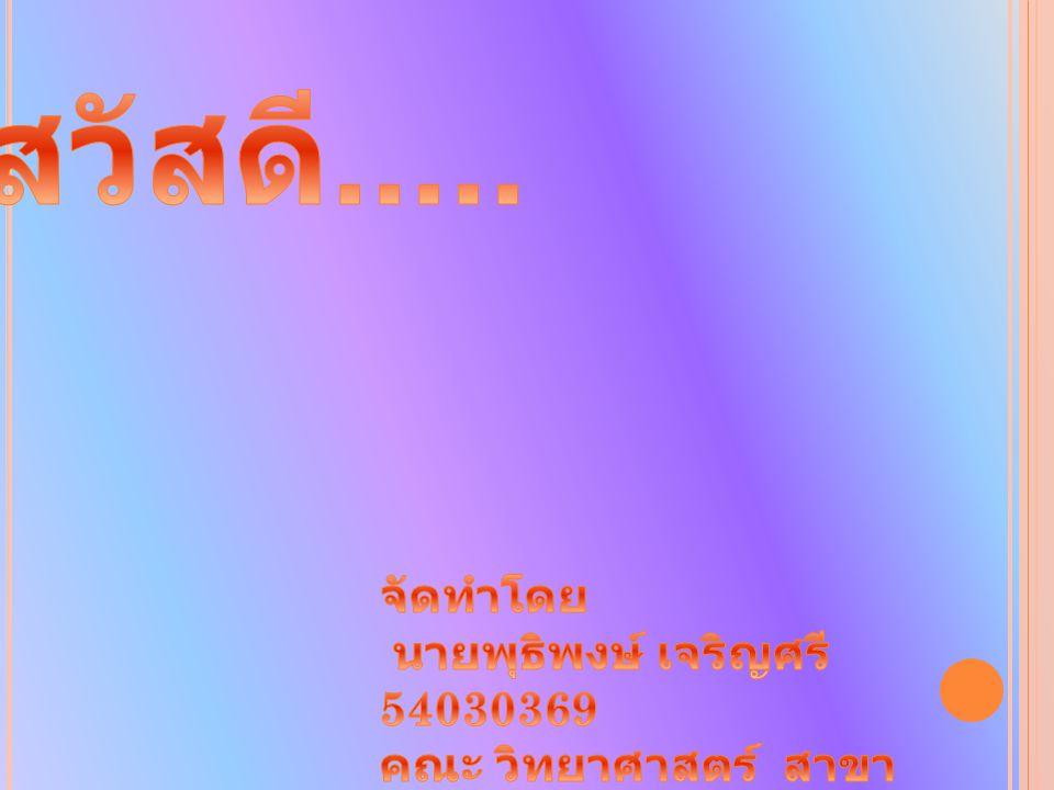 สวัสดี..... จัดทำโดย นายพุธิพงษ์ เจริญศรี 54030369