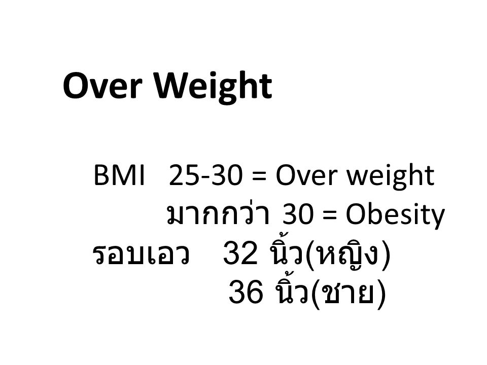 Over Weight BMI 25-30 = Over weight มากกว่า 30 = Obesity