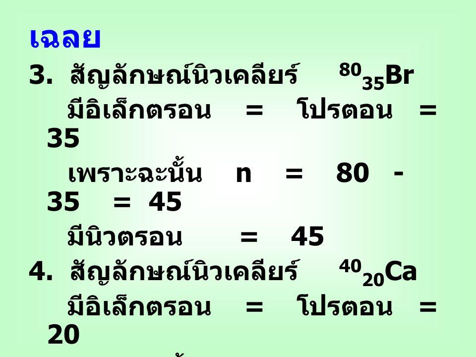 เฉลย 3. สัญลักษณ์นิวเคลียร์ 8035Br มีอิเล็กตรอน = โปรตอน = 35