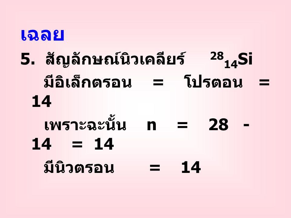 เฉลย 5. สัญลักษณ์นิวเคลียร์ 2814Si มีอิเล็กตรอน = โปรตอน = 14