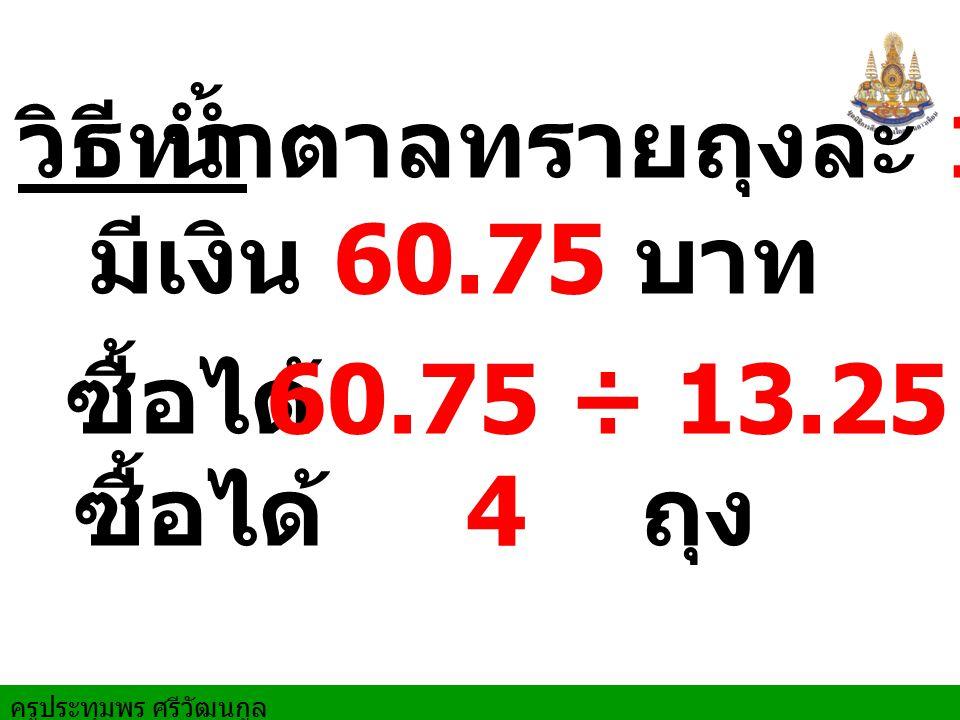 น้ำตาลทรายถุงละ 13.25 บาท วิธีทำ. มีเงิน 60.75 บาท. ซื้อได้ ถุง. 60.75 ÷ 13.25.