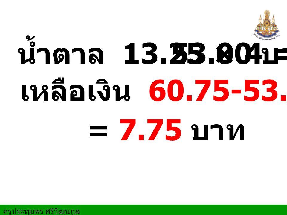 น้ำตาล 13.25 × 4 = 53.00 บาท เหลือเงิน 60.75-53.00 บาท = 7.75 บาท