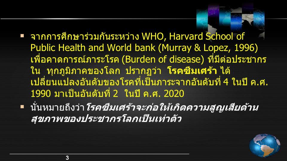 จากการศึกษาร่วมกันระหว่าง WHO, Harvard School of Public Health and World bank (Murray & Lopez, 1996) เพื่อคาดการณ์ภาระโรค (Burden of disease) ที่มีต่อประชากรใน ทุกภูมิภาคของโลก ปรากฏว่า โรคซึมเศร้า ได้เปลี่ยนแปลงอันดับของโรคที่เป็นภาระจากอันดับที่ 4 ในปี ค.ศ. 1990 มาเป็นอันดับที่ 2 ในปี ค.ศ. 2020
