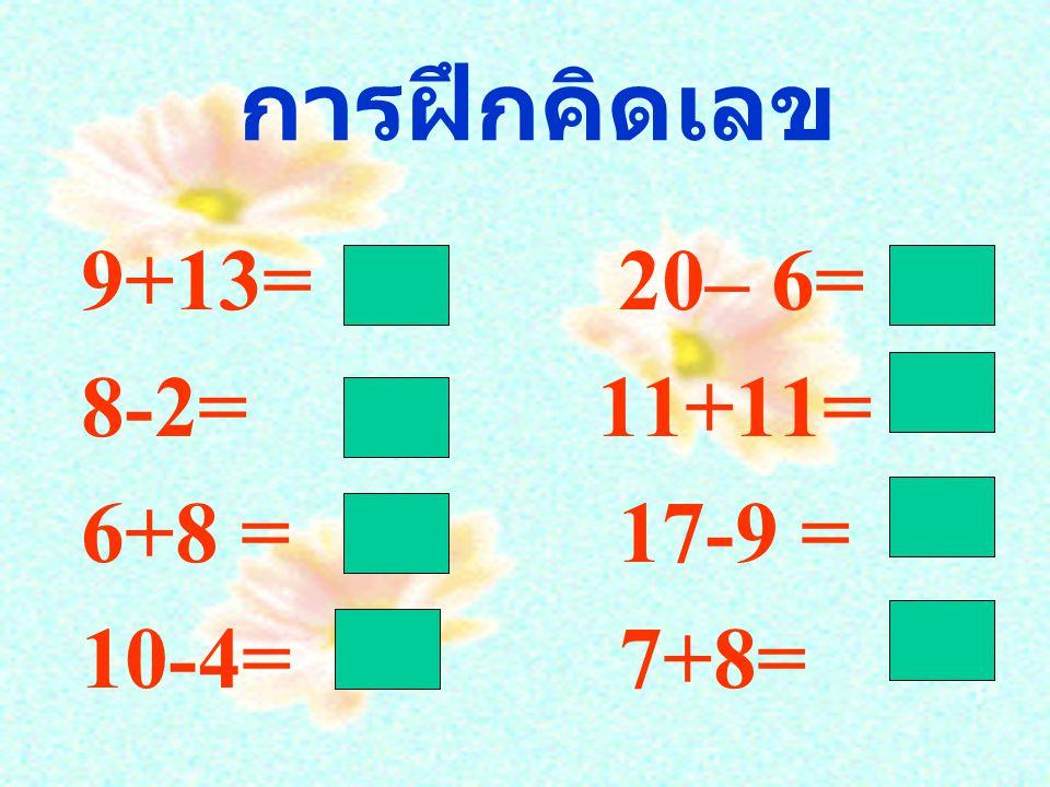 การฝึกคิดเลข 9+13= 20– 6= 8-2= 11+11= 6+8 = 17-9 = 10-4= 7+8=