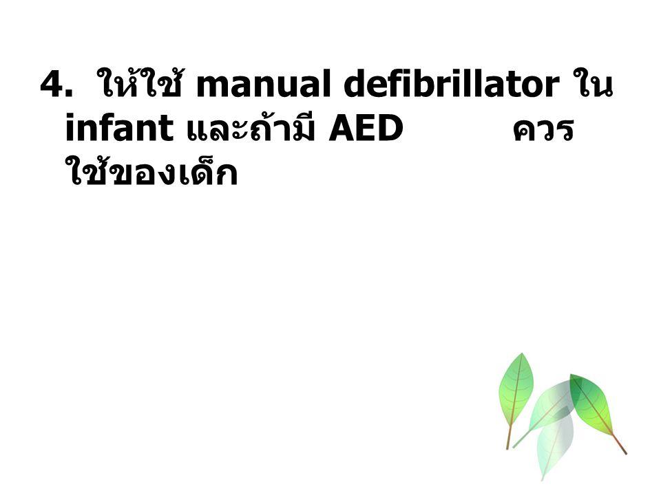 4. ให้ใช้ manual defibrillator ใน infant และถ้ามี AED ควรใช้ของเด็ก