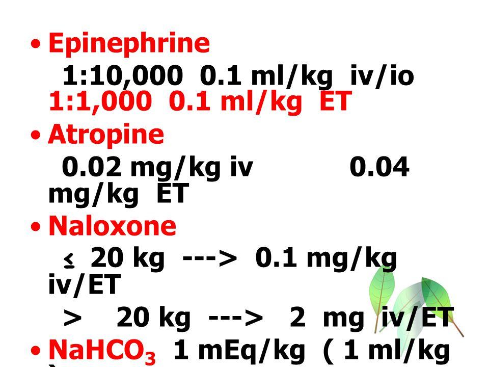 Epinephrine 1:10,000 0.1 ml/kg iv/io 1:1,000 0.1 ml/kg ET. Atropine. 0.02 mg/kg iv 0.04 mg/kg ET.