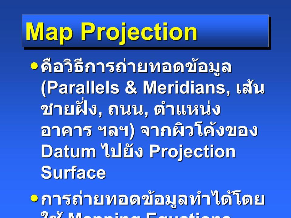 Map Projection คือวิธีการถ่ายทอดข้อมูล (Parallels & Meridians, เส้นชายฝั่ง, ถนน, ตำแหน่งอาคาร ฯลฯ) จากผิวโค้งของ Datum ไปยัง Projection Surface.