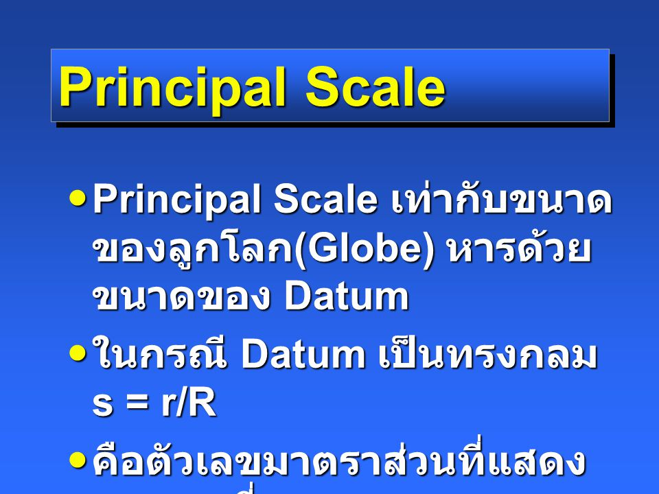Principal Scale Principal Scale เท่ากับขนาดของลูกโลก(Globe) หารด้วยขนาดของ Datum. ในกรณี Datum เป็นทรงกลม s = r/R.