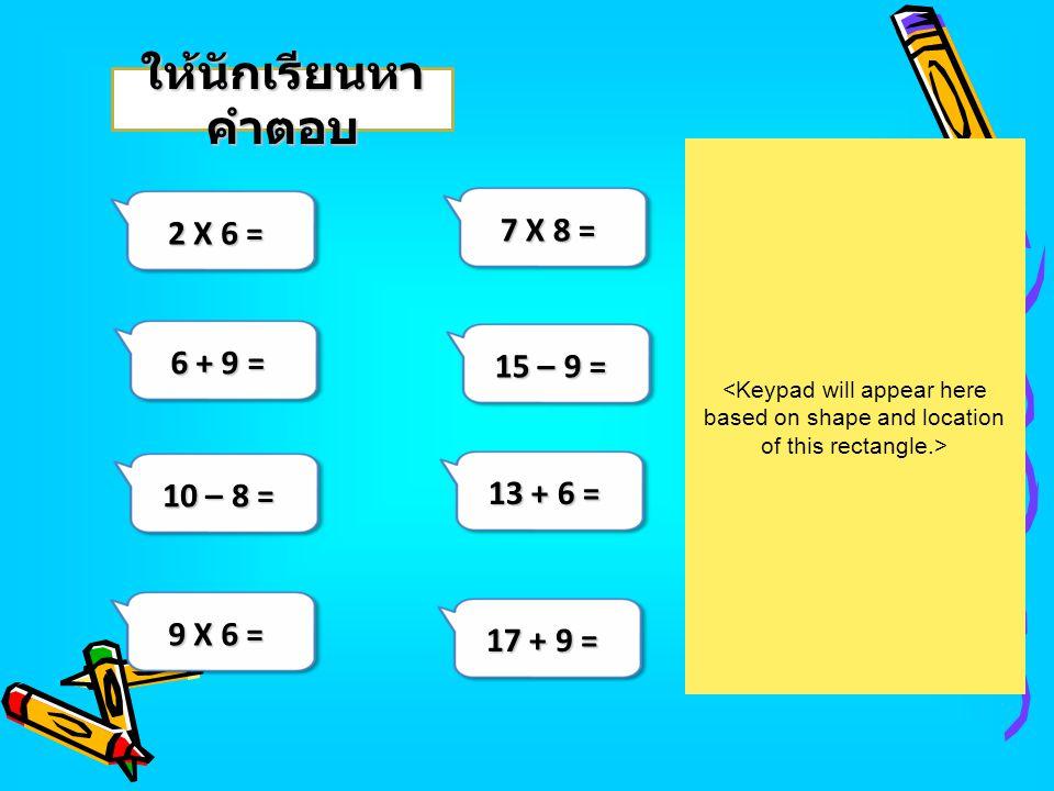 ให้นักเรียนหาคำตอบ 2 X 6 = 7 X 8 = 6 + 9 = 15 – 9 = 10 – 8 = 13 + 6 =