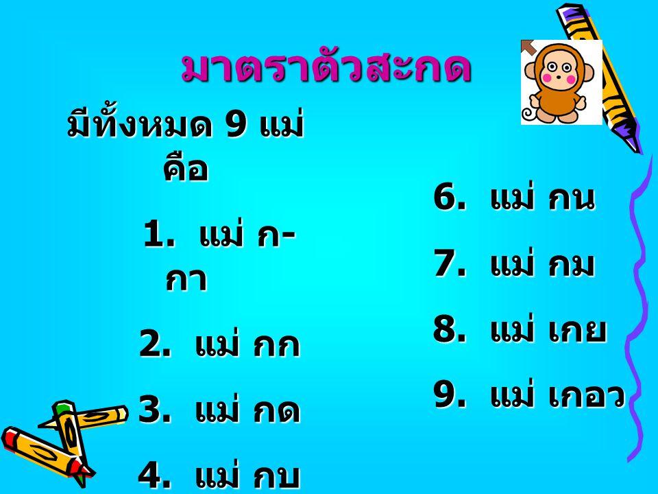 มาตราตัวสะกด มีทั้งหมด 9 แม่ คือ 1. แม่ ก-กา 2. แม่ กก 6. แม่ กน