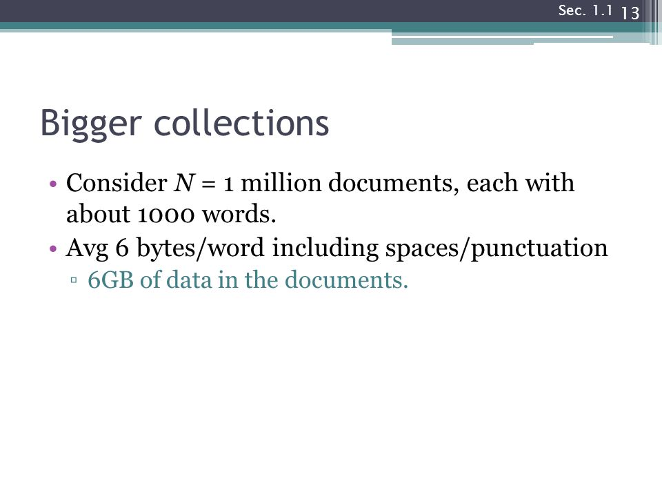 Sec. 1.1 Bigger collections. Consider N = 1 million documents, each with about 1000 words. Avg 6 bytes/word including spaces/punctuation.
