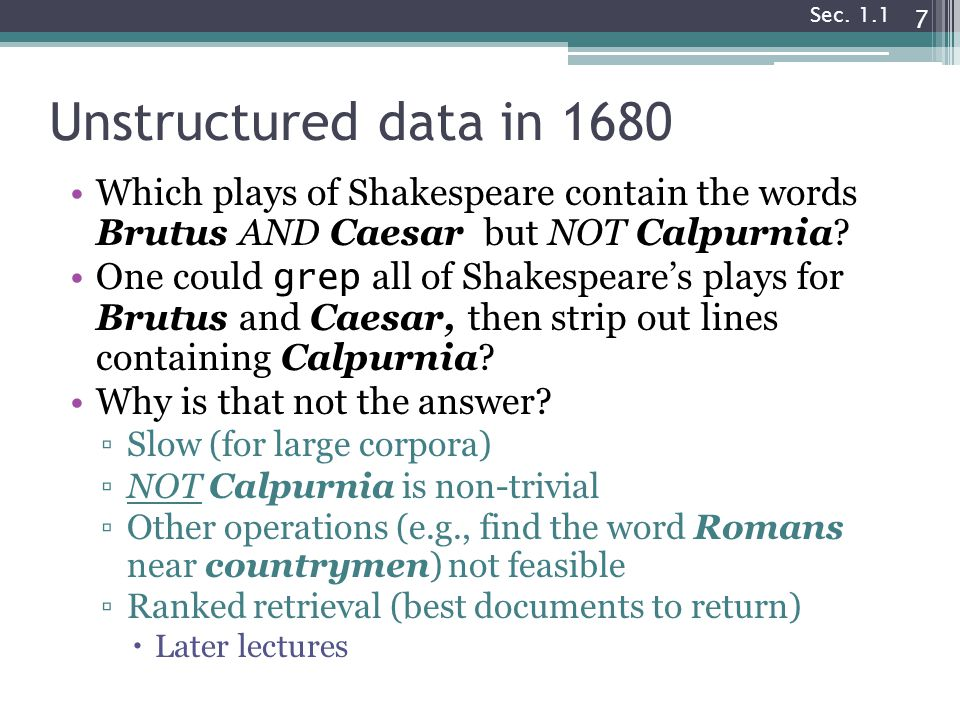 Sec. 1.1 Unstructured data in 1680. Which plays of Shakespeare contain the words Brutus AND Caesar but NOT Calpurnia