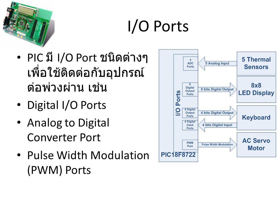 I/O Ports PIC มี I/O Port ชนิดต่างๆเพื่อใช้ติดต่อกับอุปกรณ์ต่อพ่วงผ่าน เช่น. Digital I/O Ports. Analog to Digital Converter Port.