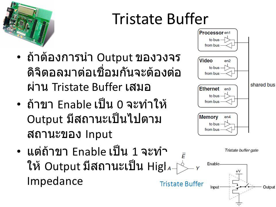 Tristate Buffer ถ้าต้องการนำ Output ของวงจรดิจิตอลมาต่อเชื่อมกันจะต้องต่อผ่าน Tristate Buffer เสมอ.