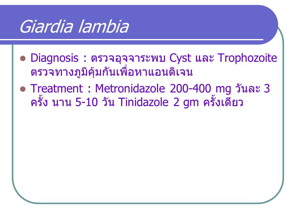 Giardia lambia Diagnosis : ตรวจอุจจาระพบ Cyst และ Trophozoite ตรวจทางภูมิคุ้มกันเพื่อหาแอนติเจน.