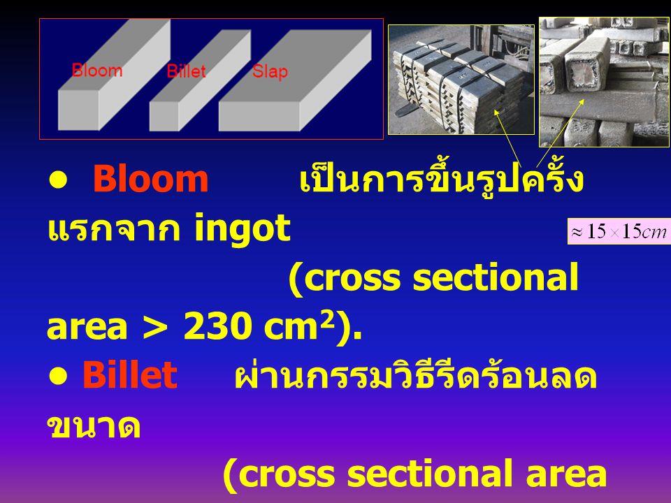 • Bloom เป็นการขึ้นรูปครั้งแรกจาก ingot