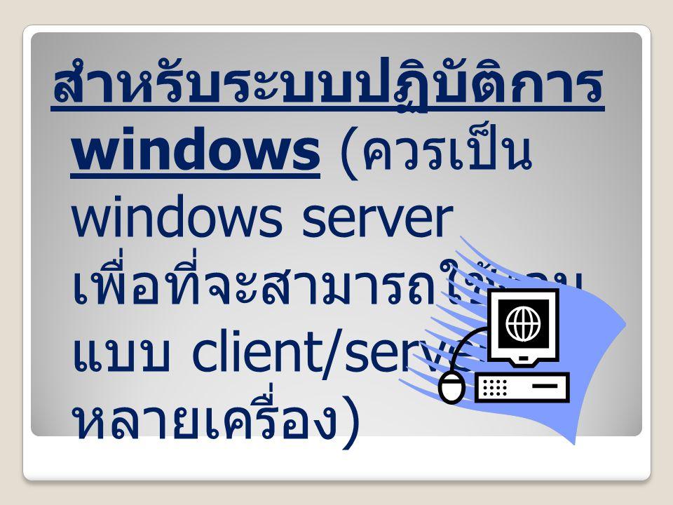 สำหรับระบบปฏิบัติการ windows (ควรเป็น windows server เพื่อที่จะ สามารถใช้งานแบบ client/server ได้ หลายเครื่อง)