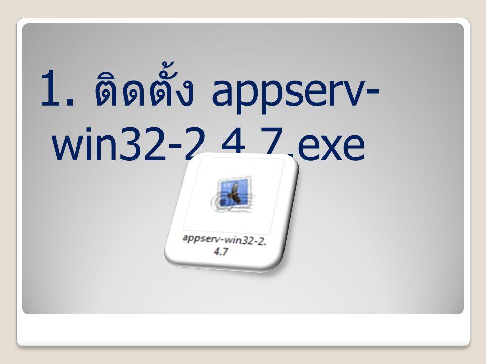 1. ติดตั้ง appserv-win32-2.4.7.exe
