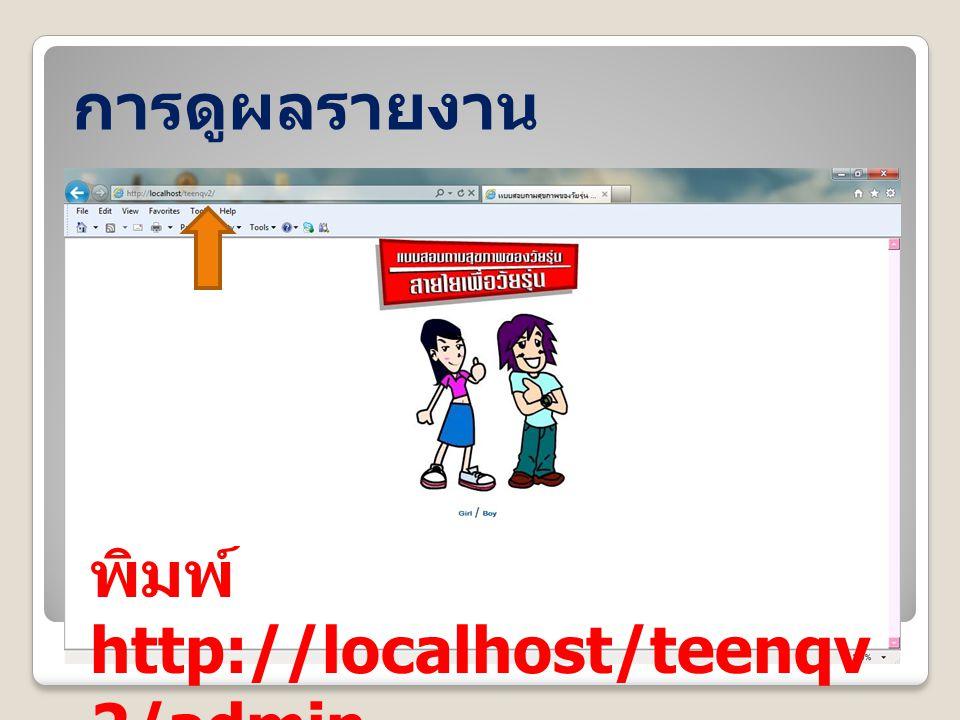 การดูผลรายงาน พิมพ์ http://localhost/teenqv2/admin