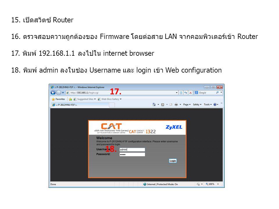15. เปิดสวิตซ์ Router 16. ตรวจสอบความถูกต้องของ Firmware โดยต่อสาย LAN จากคอมพิวเตอร์เข้า Router. 17. พิมพ์ 192.168.1.1 ลงไปใน internet browser.