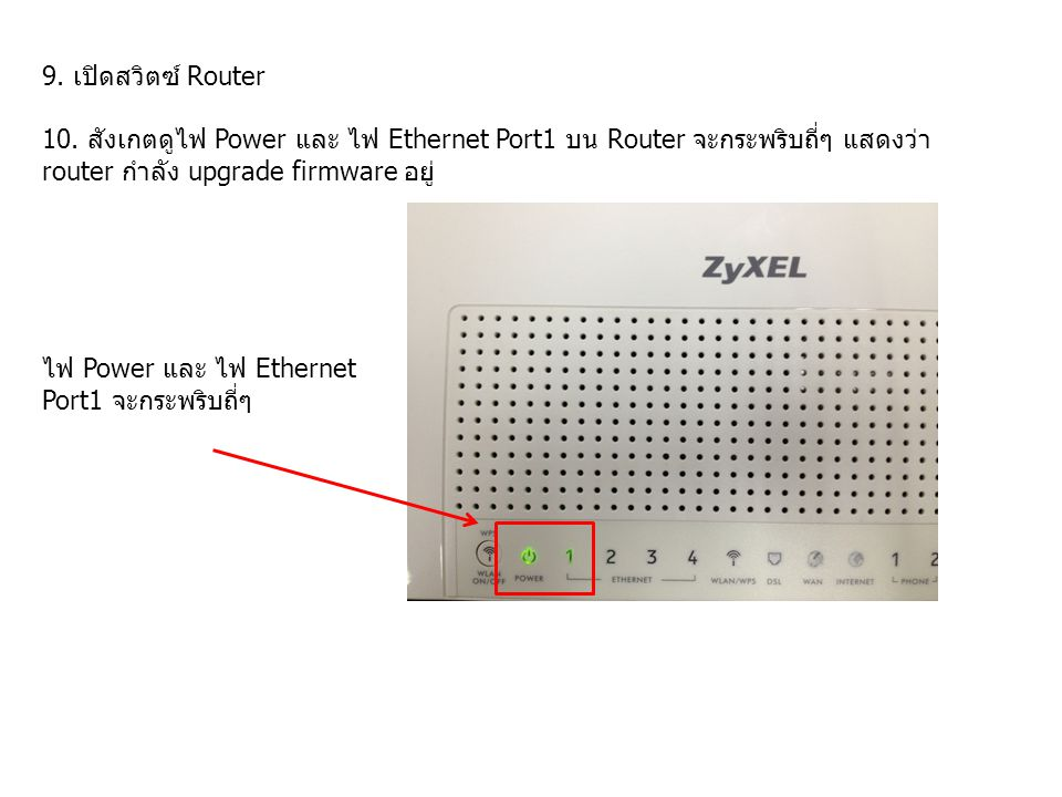 9. เปิดสวิตซ์ Router 10. สังเกตดูไฟ Power และ ไฟ Ethernet Port1 บน Router จะกระพริบถี่ๆ แสดงว่า router กำลัง upgrade firmware อยู่