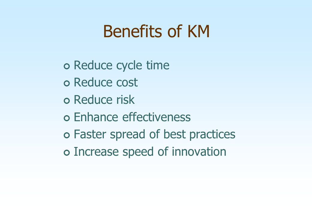 Benefits of KM Reduce cycle time Reduce cost Reduce risk
