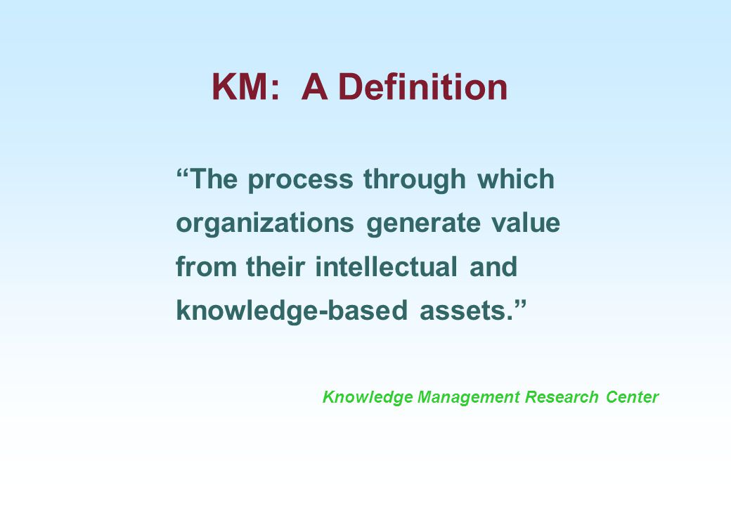 KM: A Definition The process through which organizations generate value from their intellectual and knowledge-based assets.