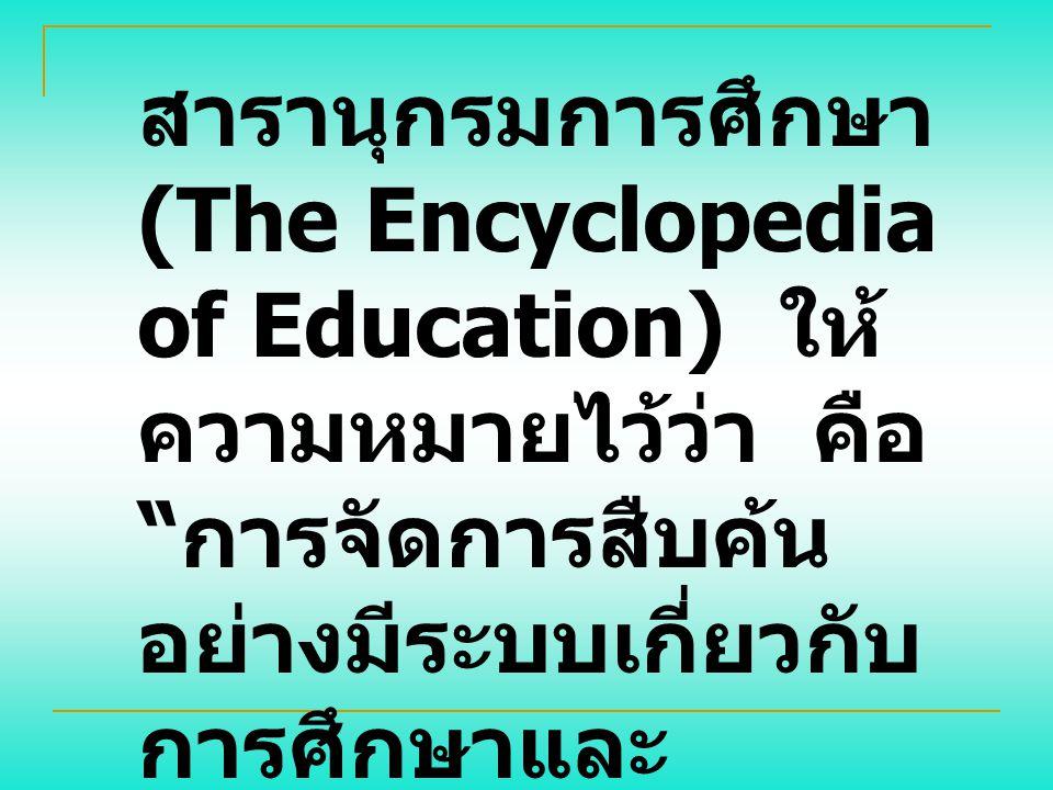 สารานุกรมการศึกษา (The Encyclopedia of Education) ให้ความหมายไว้ว่า คือ การจัดการสืบค้นอย่างมีระบบเกี่ยวกับการศึกษาและผลผลิตที่ได้รับจากการศึกษา