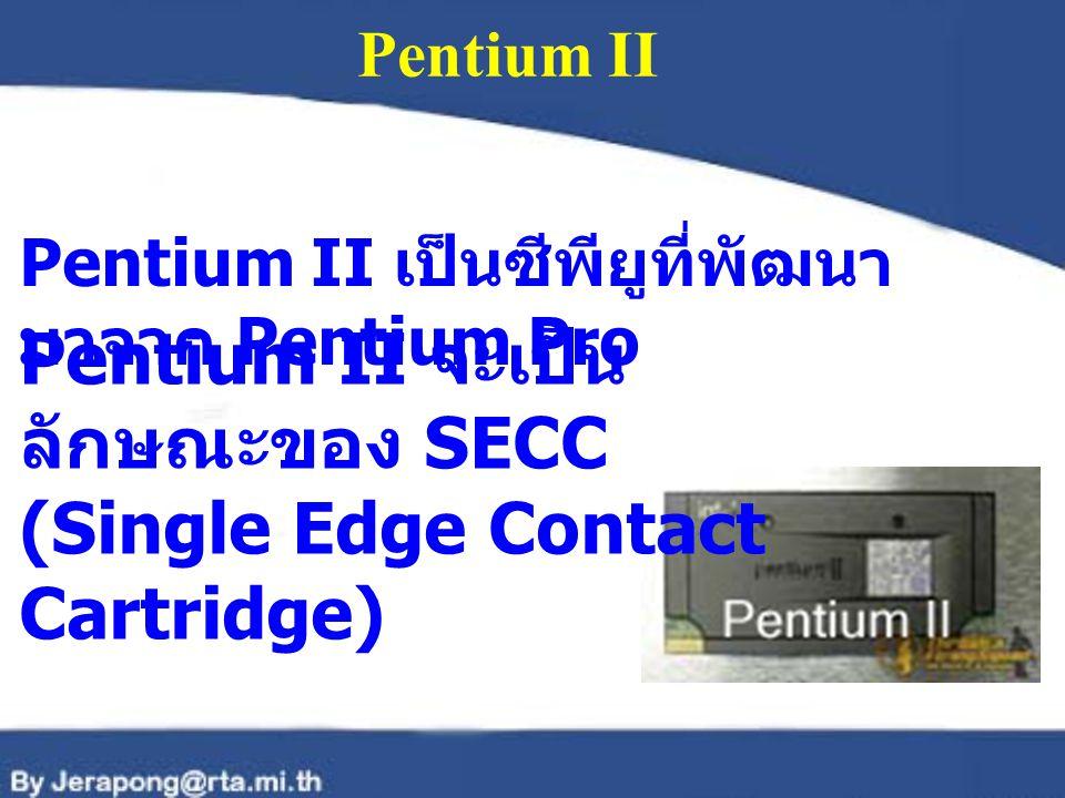 Pentium II จะเป็นลักษณะของ SECC (Single Edge Contact Cartridge)