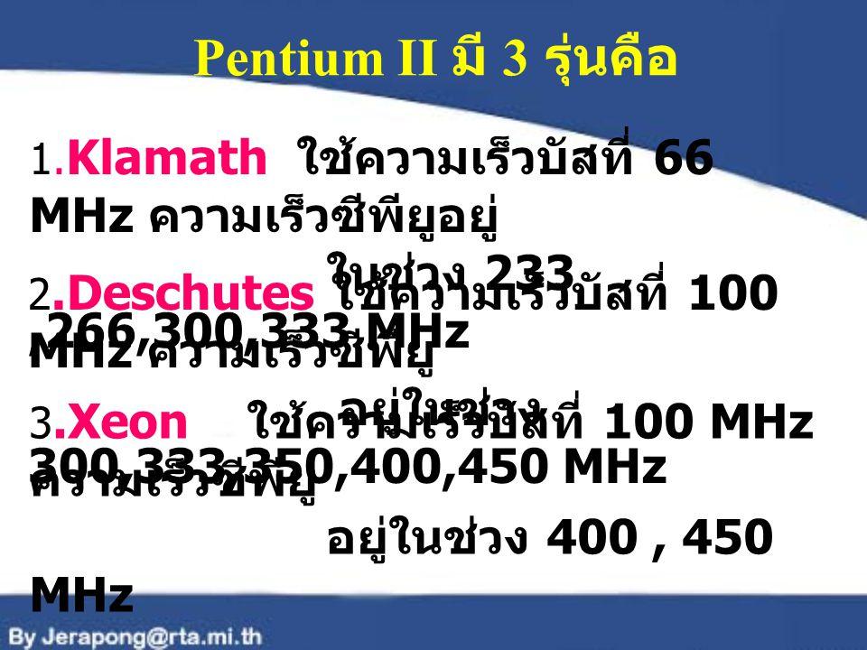 Pentium II มี 3 รุ่นคือ ในช่วง 233 ,266,300,333 MHz