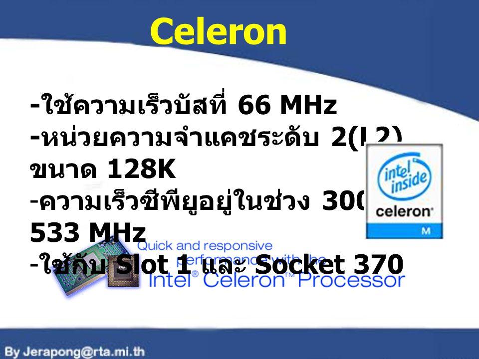Celeron -ใช้ความเร็วบัสที่ 66 MHz -หน่วยความจำแคชระดับ 2(L2) ขนาด 128K