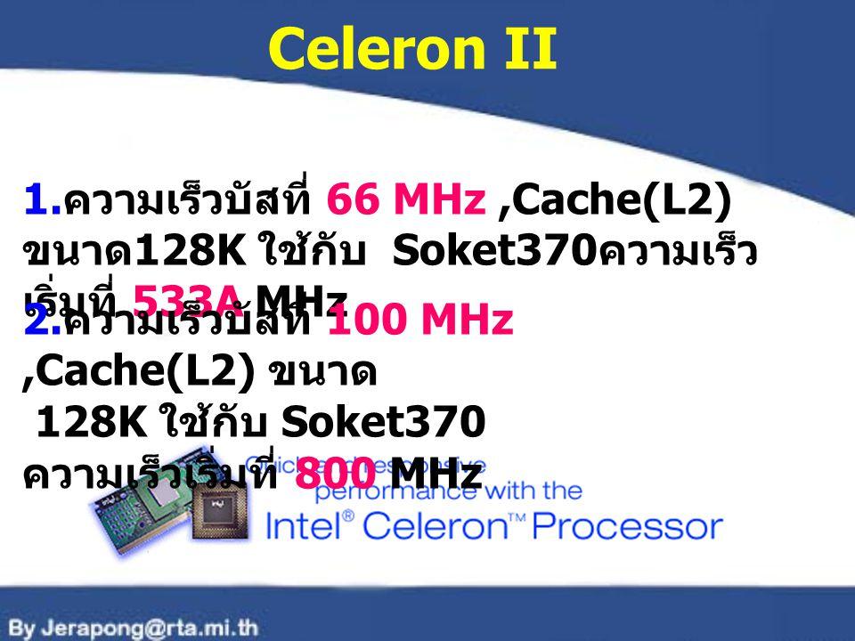 Celeron II 1.ความเร็วบัสที่ 66 MHz ,Cache(L2) ขนาด128K ใช้กับ Soket370ความเร็วเริ่มที่ 533A MHz.